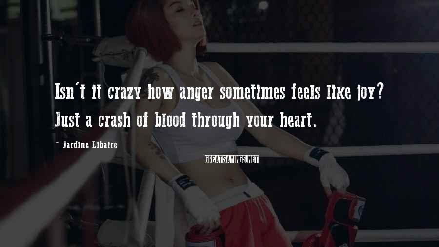 Jardine Libaire Sayings: Isn't it crazy how anger sometimes feels like joy? Just a crash of blood through