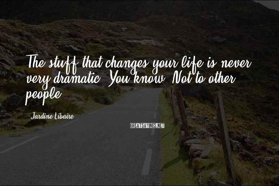 Jardine Libaire Sayings: The stuff that changes your life is never very dramatic. You know? Not to other