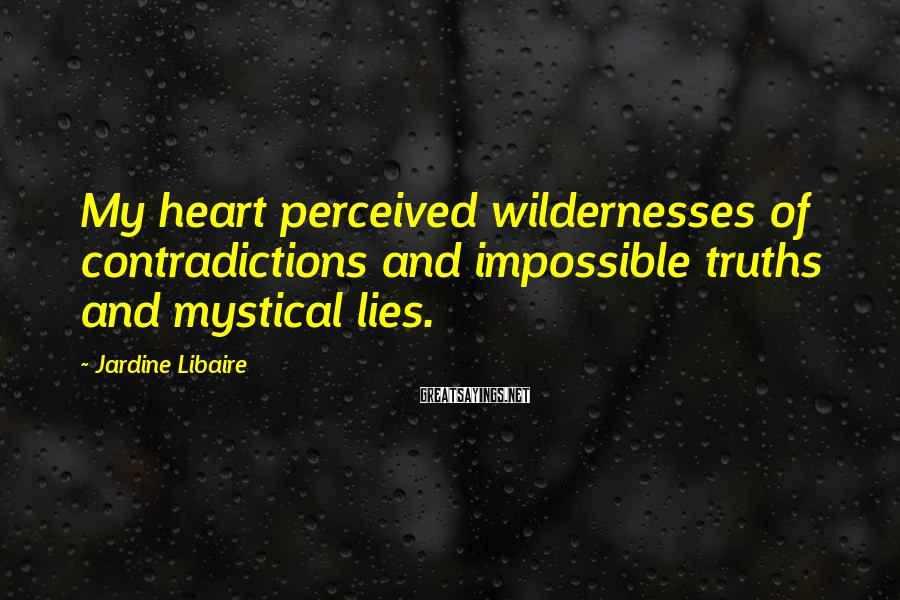 Jardine Libaire Sayings: My heart perceived wildernesses of contradictions and impossible truths and mystical lies.