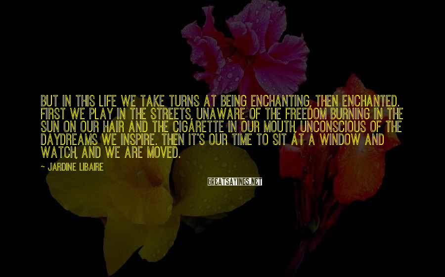 Jardine Libaire Sayings: But in this life we take turns at being enchanting, then enchanted. First we play