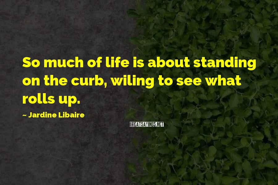 Jardine Libaire Sayings: So much of life is about standing on the curb, wiling to see what rolls