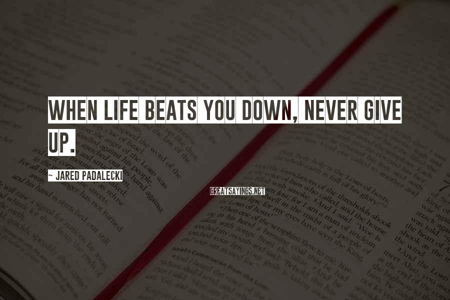 Jared Padalecki Sayings: When life beats you down, NEVER give up.
