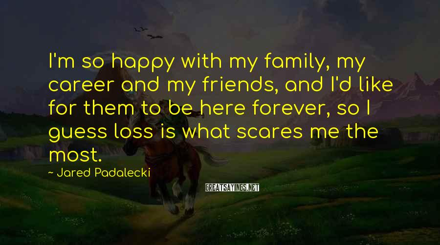 Jared Padalecki Sayings: I'm so happy with my family, my career and my friends, and I'd like for