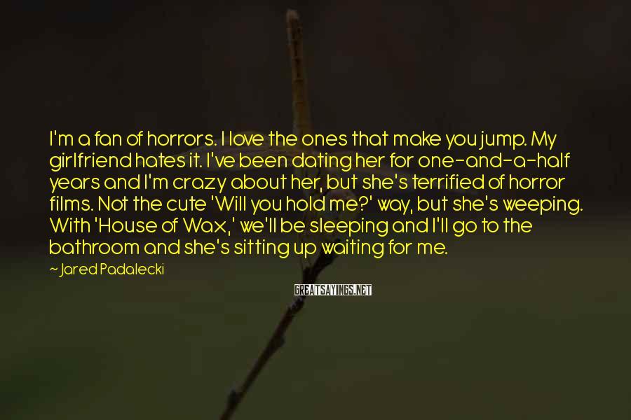 Jared Padalecki Sayings: I'm a fan of horrors. I love the ones that make you jump. My girlfriend