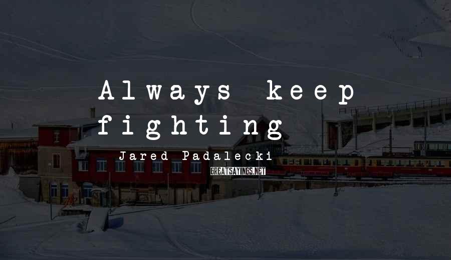 Jared Padalecki Sayings: Always keep fighting