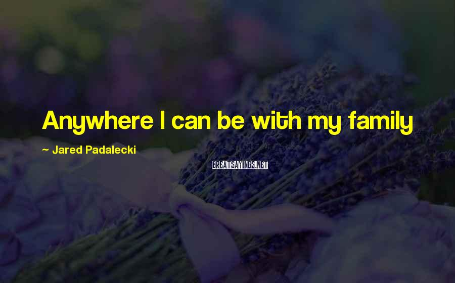 Jared Padalecki Sayings: Anywhere I can be with my family