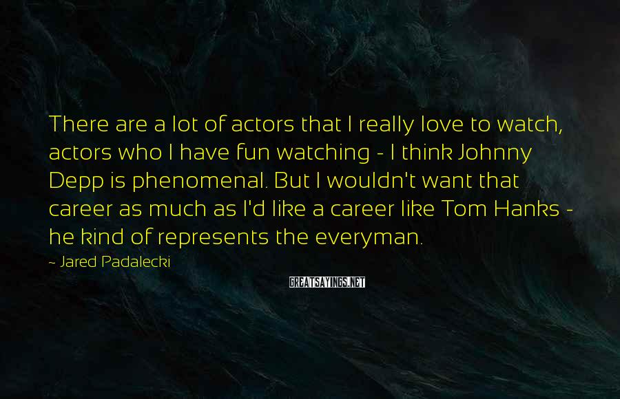 Jared Padalecki Sayings: There are a lot of actors that I really love to watch, actors who I