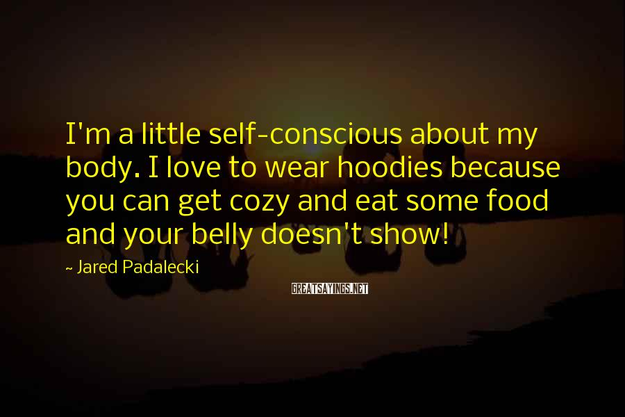 Jared Padalecki Sayings: I'm a little self-conscious about my body. I love to wear hoodies because you can