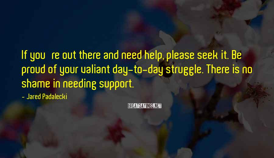 Jared Padalecki Sayings: If you're out there and need help, please seek it. Be proud of your valiant