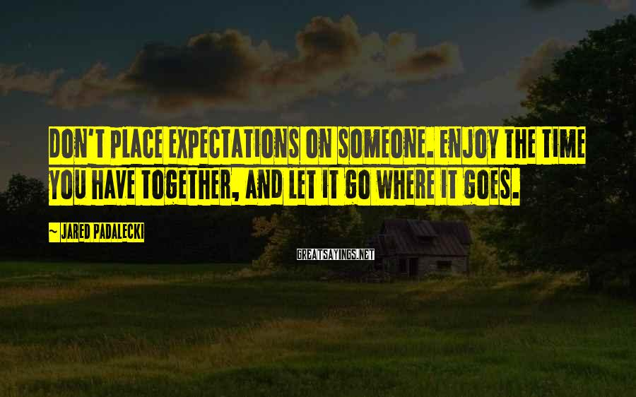 Jared Padalecki Sayings: Don't place expectations on someone. Enjoy the time you have together, and let it go