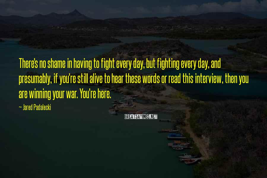 Jared Padalecki Sayings: There's no shame in having to fight every day, but fighting every day, and presumably,