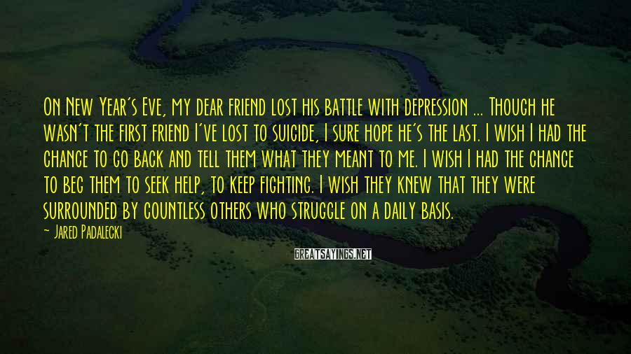 Jared Padalecki Sayings: On New Year's Eve, my dear friend lost his battle with depression ... Though he
