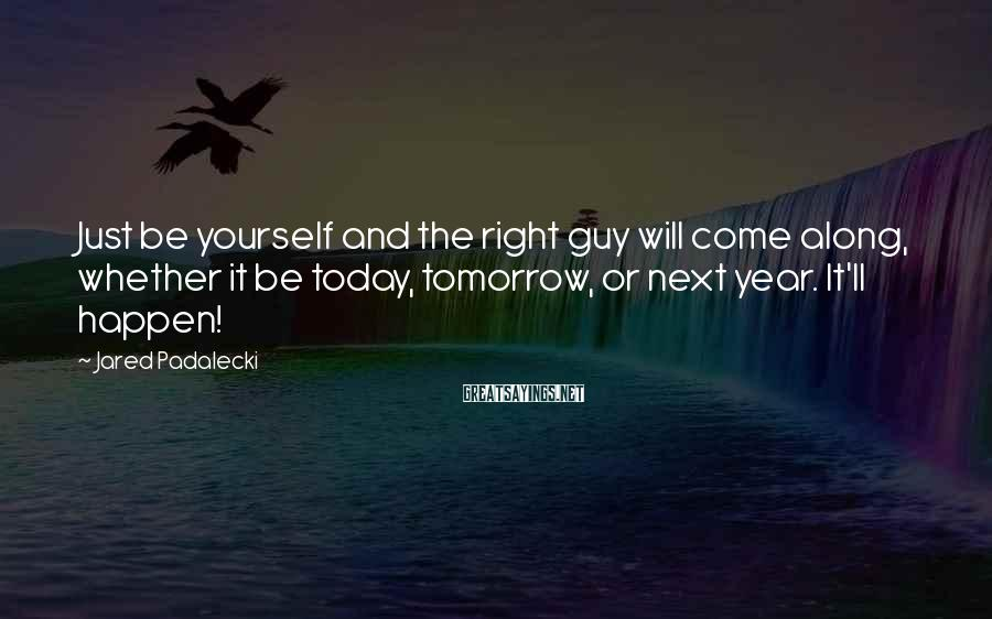 Jared Padalecki Sayings: Just be yourself and the right guy will come along, whether it be today, tomorrow,