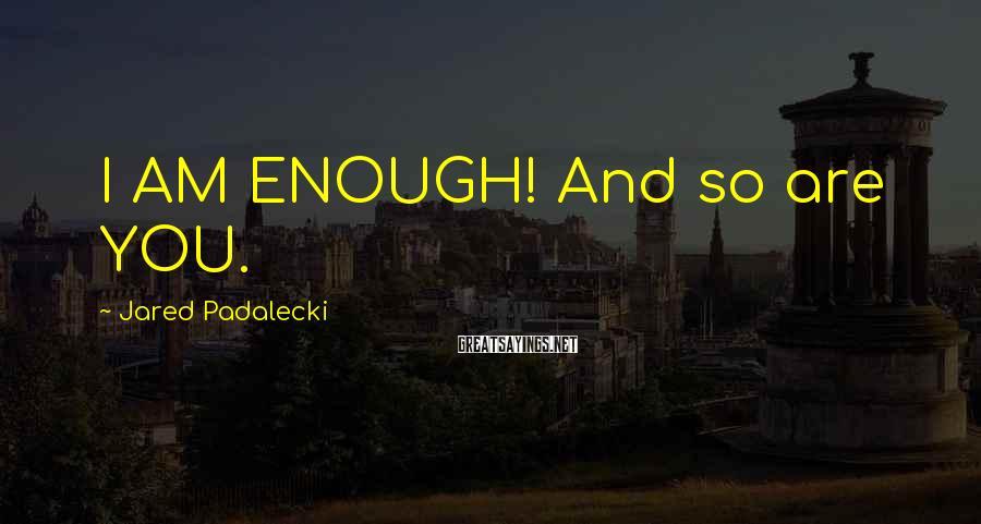 Jared Padalecki Sayings: I AM ENOUGH! And so are YOU.
