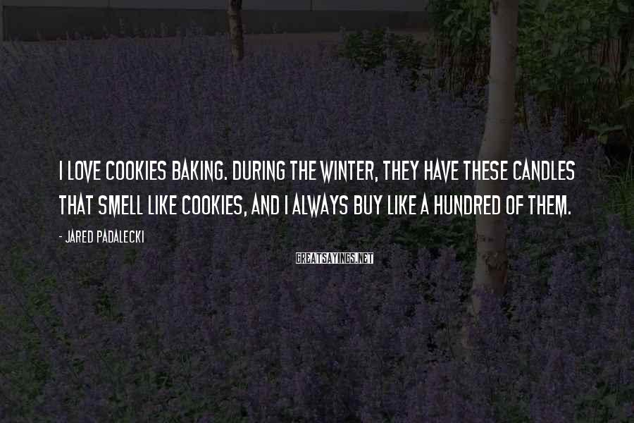Jared Padalecki Sayings: I love cookies baking. During the winter, they have these candles that smell like cookies,