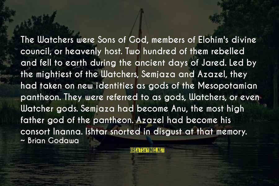 Jared's Sayings By Brian Godawa: The Watchers were Sons of God, members of Elohim's divine council, or heavenly host. Two