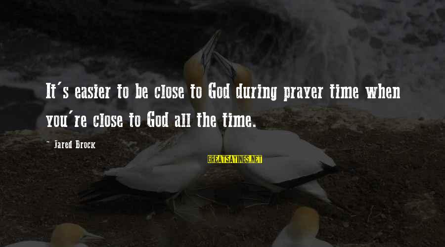 Jared's Sayings By Jared Brock: It's easier to be close to God during prayer time when you're close to God