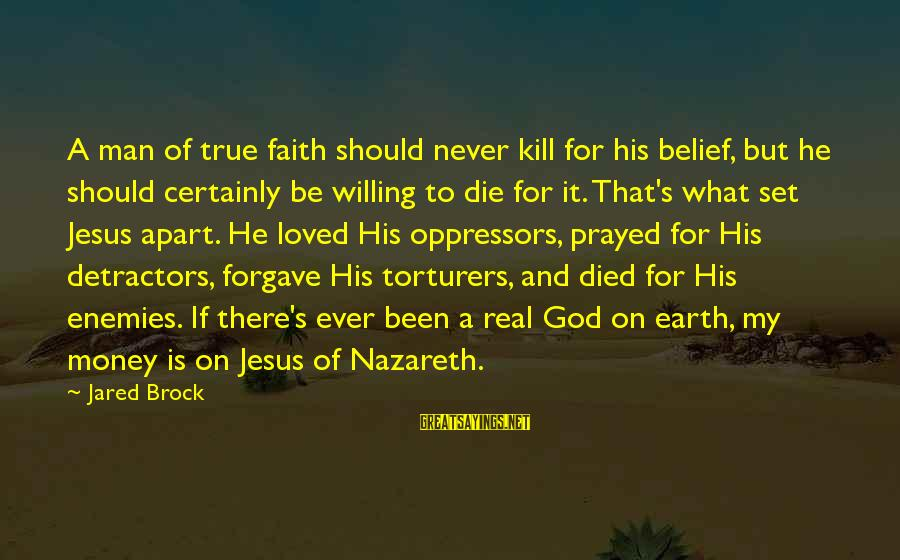 Jared's Sayings By Jared Brock: A man of true faith should never kill for his belief, but he should certainly