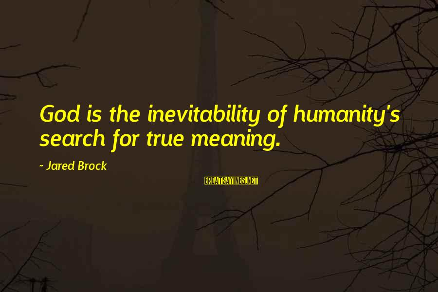 Jared's Sayings By Jared Brock: God is the inevitability of humanity's search for true meaning.