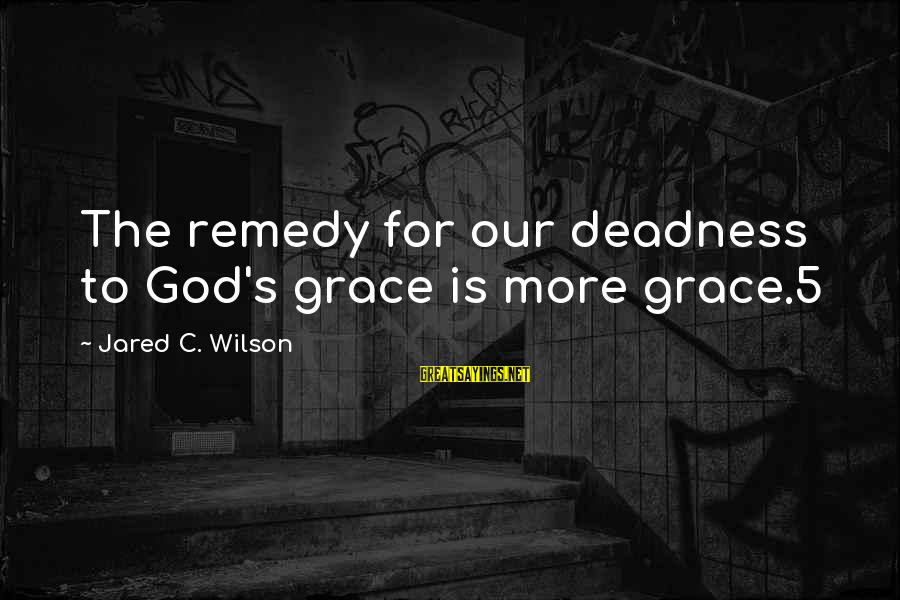 Jared's Sayings By Jared C. Wilson: The remedy for our deadness to God's grace is more grace.5