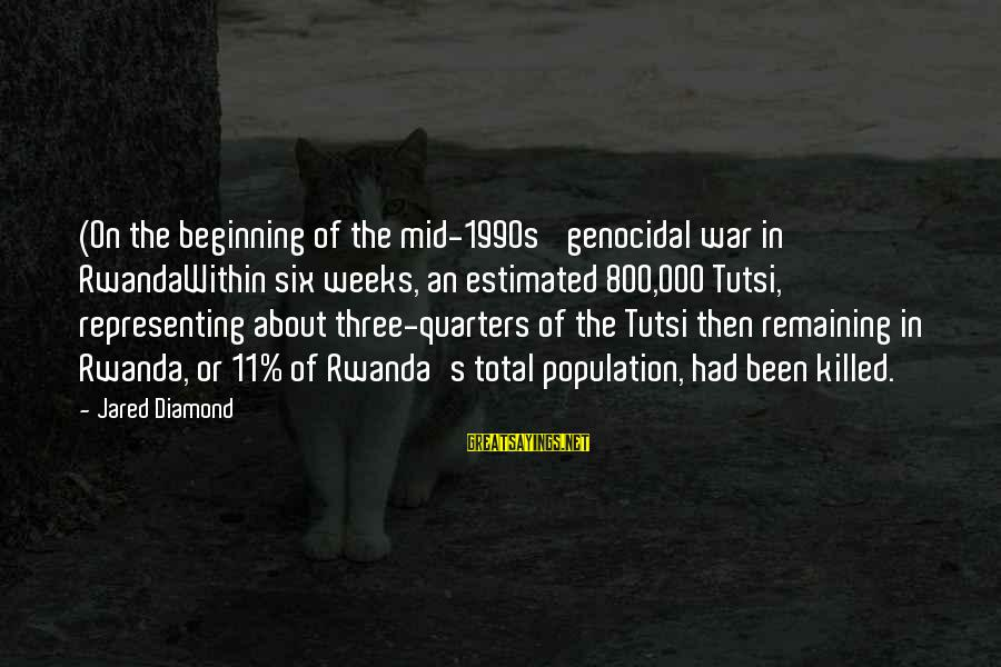 Jared's Sayings By Jared Diamond: (On the beginning of the mid-1990s' genocidal war in RwandaWithin six weeks, an estimated 800,000