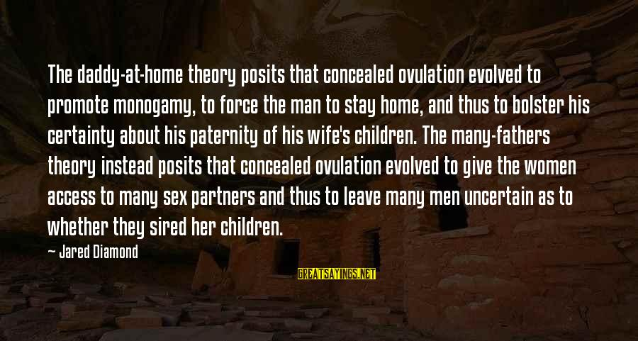 Jared's Sayings By Jared Diamond: The daddy-at-home theory posits that concealed ovulation evolved to promote monogamy, to force the man