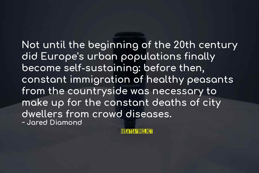 Jared's Sayings By Jared Diamond: Not until the beginning of the 20th century did Europe's urban populations finally become self-sustaining:
