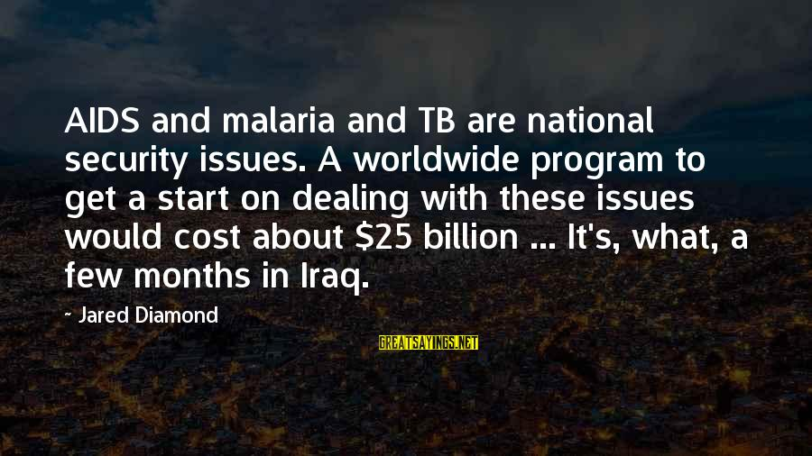 Jared's Sayings By Jared Diamond: AIDS and malaria and TB are national security issues. A worldwide program to get a