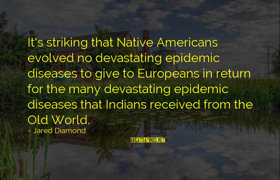 Jared's Sayings By Jared Diamond: It's striking that Native Americans evolved no devastating epidemic diseases to give to Europeans in