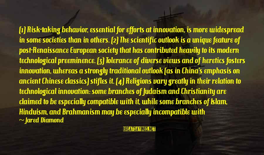 Jared's Sayings By Jared Diamond: (1) Risk-taking behavior, essential for efforts at innovation, is more widespread in some societies than