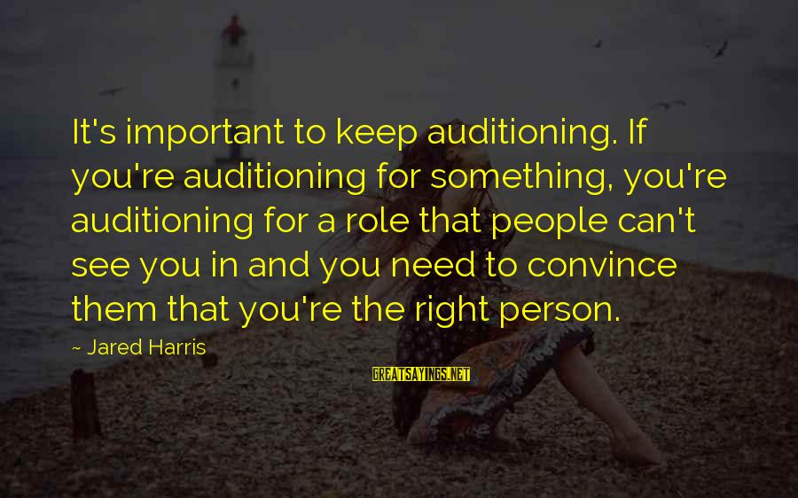 Jared's Sayings By Jared Harris: It's important to keep auditioning. If you're auditioning for something, you're auditioning for a role