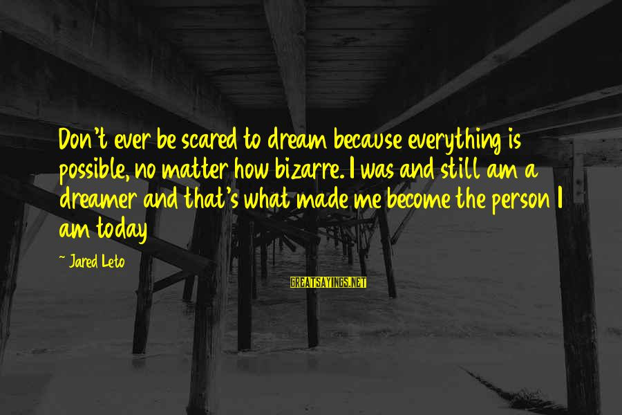 Jared's Sayings By Jared Leto: Don't ever be scared to dream because everything is possible, no matter how bizarre. I