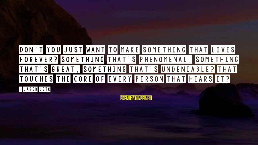 Jared's Sayings By Jared Leto: Don't you just want to make something that lives forever? Something that's phenomenal, something that's