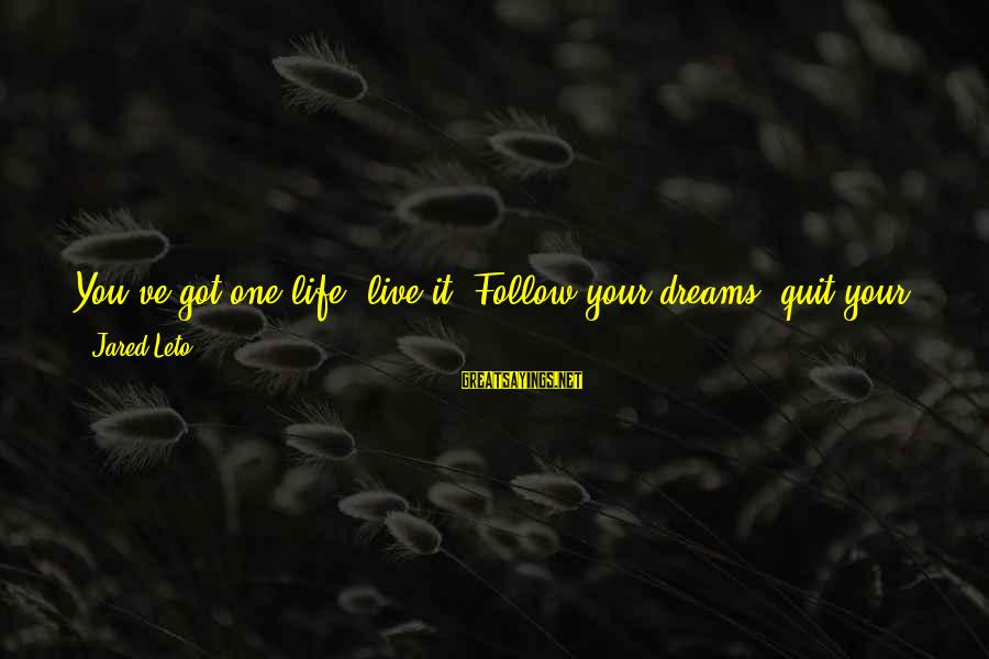 Jared's Sayings By Jared Leto: You've got one life, live it. Follow your dreams, quit your job, drop out of