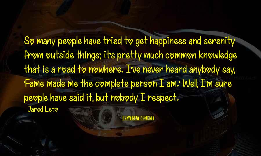 Jared's Sayings By Jared Leto: So many people have tried to get happiness and serenity from outside things; it's pretty