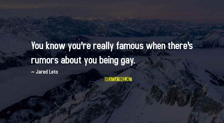 Jared's Sayings By Jared Leto: You know you're really famous when there's rumors about you being gay.