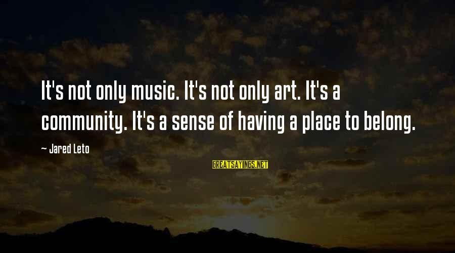 Jared's Sayings By Jared Leto: It's not only music. It's not only art. It's a community. It's a sense of