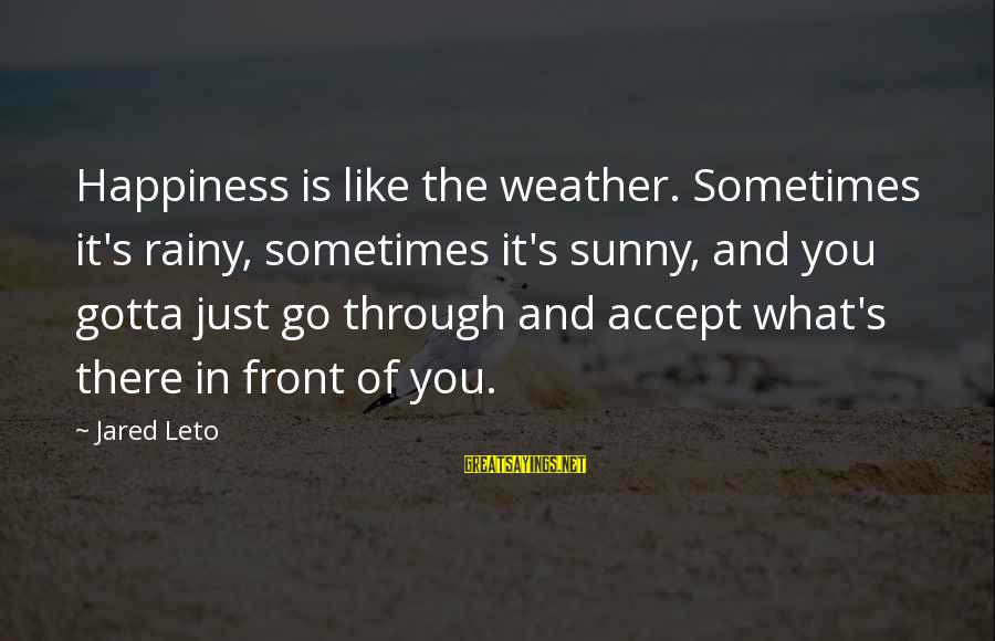 Jared's Sayings By Jared Leto: Happiness is like the weather. Sometimes it's rainy, sometimes it's sunny, and you gotta just