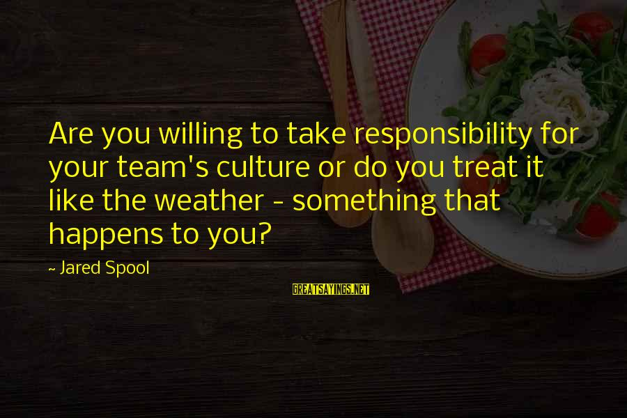 Jared's Sayings By Jared Spool: Are you willing to take responsibility for your team's culture or do you treat it