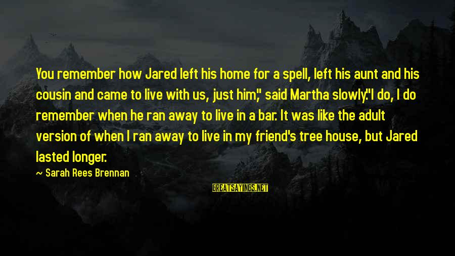 Jared's Sayings By Sarah Rees Brennan: You remember how Jared left his home for a spell, left his aunt and his