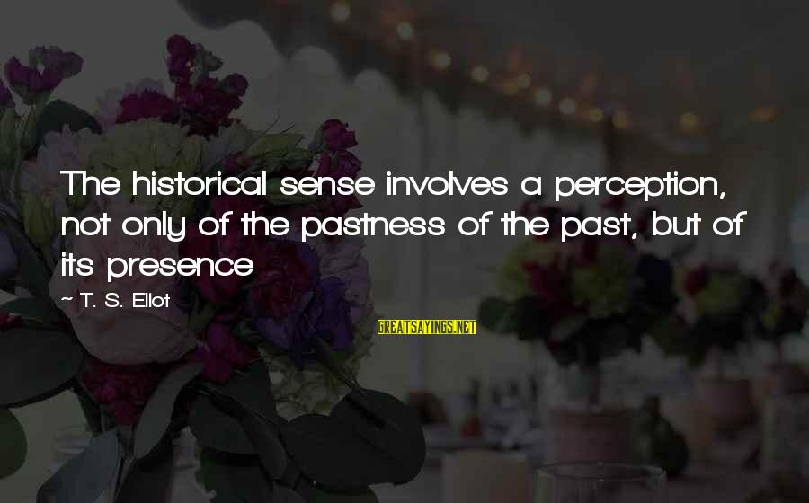 Jared's Sayings By T. S. Eliot: The historical sense involves a perception, not only of the pastness of the past, but