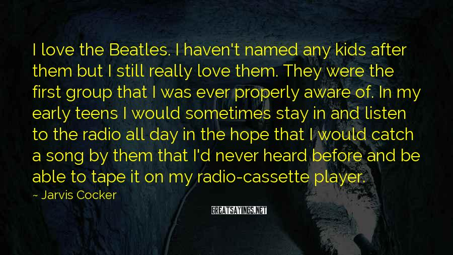 Jarvis Cocker Sayings: I love the Beatles. I haven't named any kids after them but I still really