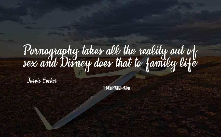Jarvis Cocker Sayings: Pornography takes all the reality out of sex and Disney does that to family life.