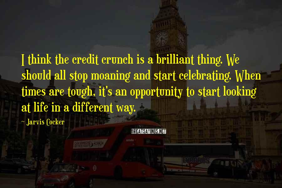 Jarvis Cocker Sayings: I think the credit crunch is a brilliant thing. We should all stop moaning and