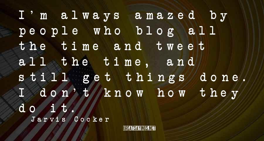 Jarvis Cocker Sayings: I'm always amazed by people who blog all the time and tweet all the time,