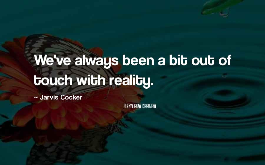 Jarvis Cocker Sayings: We've always been a bit out of touch with reality.