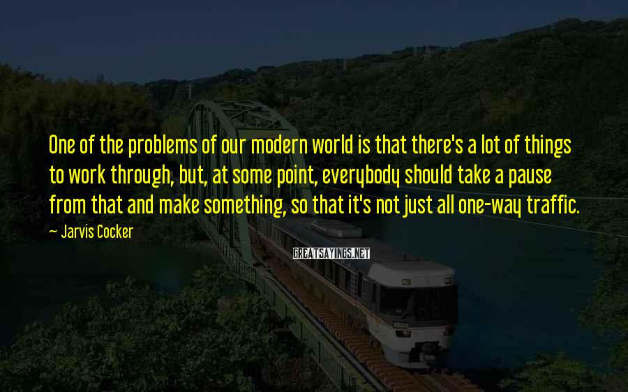 Jarvis Cocker Sayings: One of the problems of our modern world is that there's a lot of things