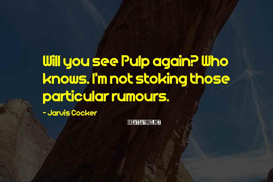 Jarvis Cocker Sayings: Will you see Pulp again? Who knows. I'm not stoking those particular rumours.