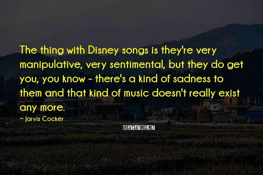 Jarvis Cocker Sayings: The thing with Disney songs is they're very manipulative, very sentimental, but they do get