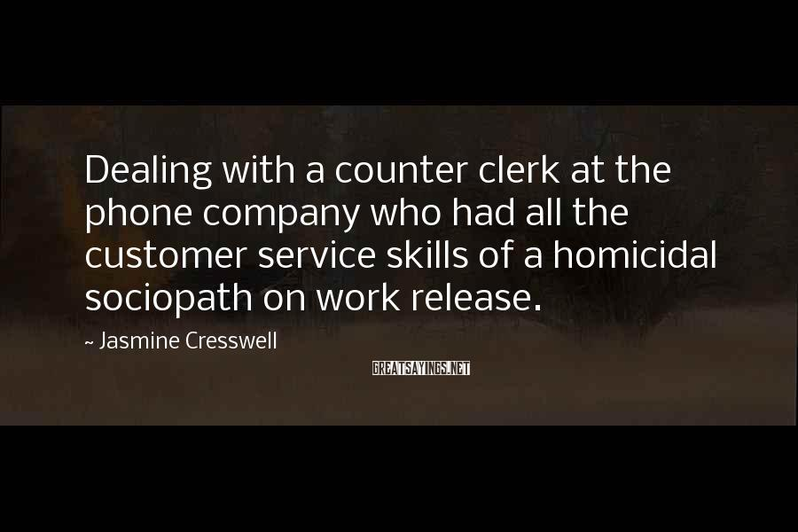 Jasmine Cresswell Sayings: Dealing with a counter clerk at the phone company who had all the customer service